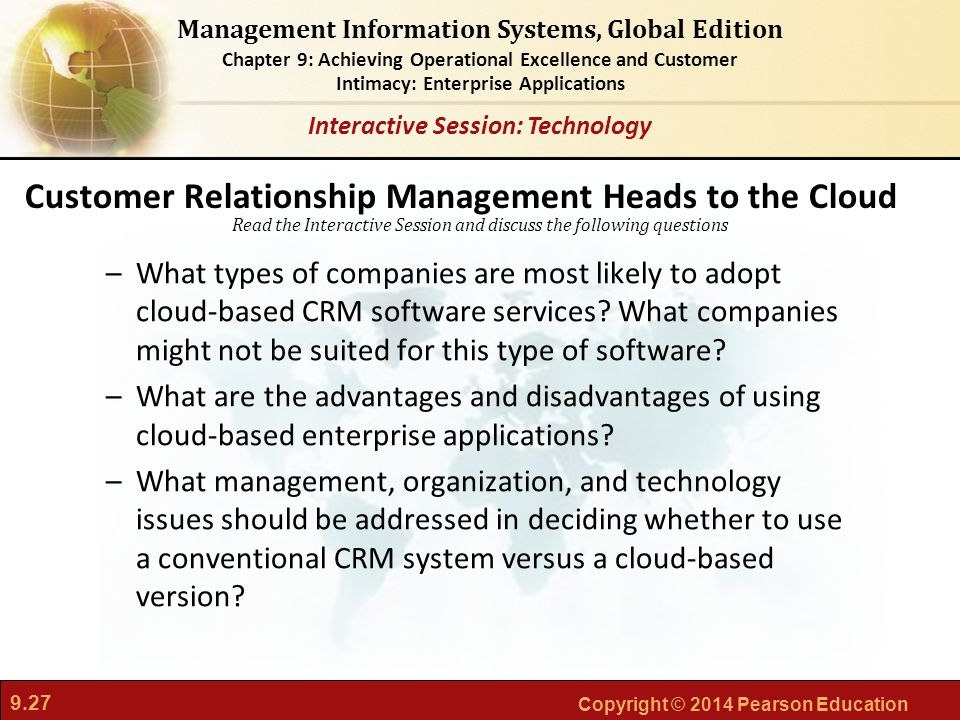 9.27 Copyright © 2014 Pearson Education Management Information Systems, Global Edition Chapter 9: Achieving Operational Excellence and Customer Intimacy: Enterprise Applications Read the Interactive Session and discuss the following questions Interactive Session: Technology –What types of companies are most likely to adopt cloud-based CRM software services.