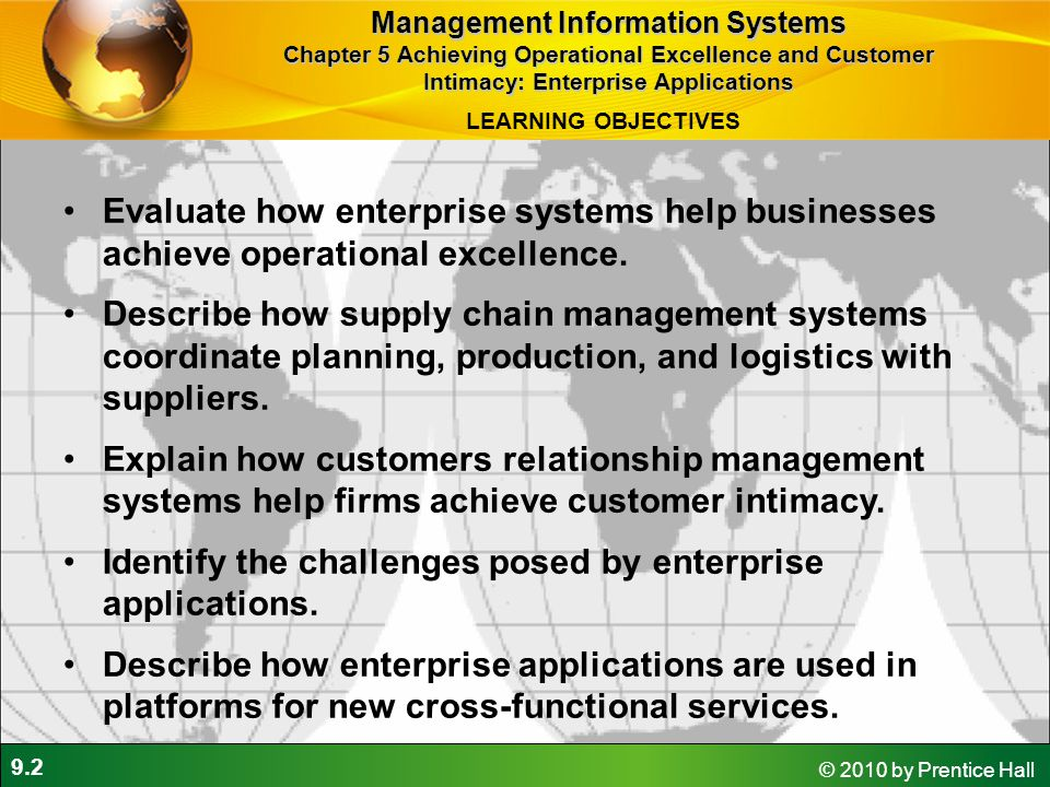 9.13 © 2010 by Prentice Hall Global supply chains and the Internet Before Internet, supply chain coordination hampered by difficulties of using disparate internal supply chain systems Enterprise systems supply some integration of internal supply chain processes but not designed to deal with external supply chain processes Intranets and Extranets Intranets: To improve coordination among internal supply chain processes Extranets: To coordinate supply chain processes shared with their business partners Management Information Systems Chapter 5 Achieving Operational Excellence and Customer Intimacy: Enterprise Applications Supply Chain Management Systems