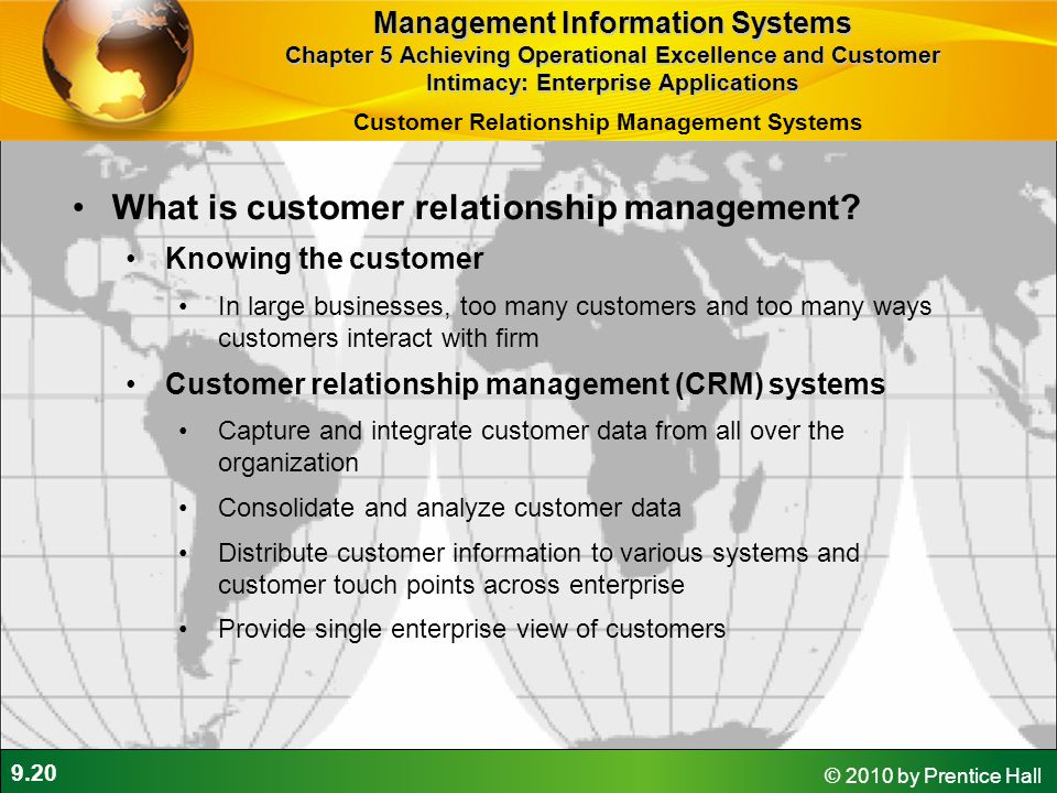 9.20 © 2010 by Prentice Hall What is customer relationship management? Knowing the customer In large businesses, too many customers and too many ways