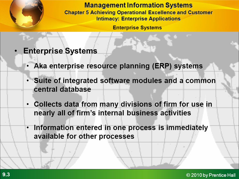 9.3 © 2010 by Prentice Hall Enterprise Systems Aka enterprise resource planning (ERP) systems Suite of integrated software modules and a common centra