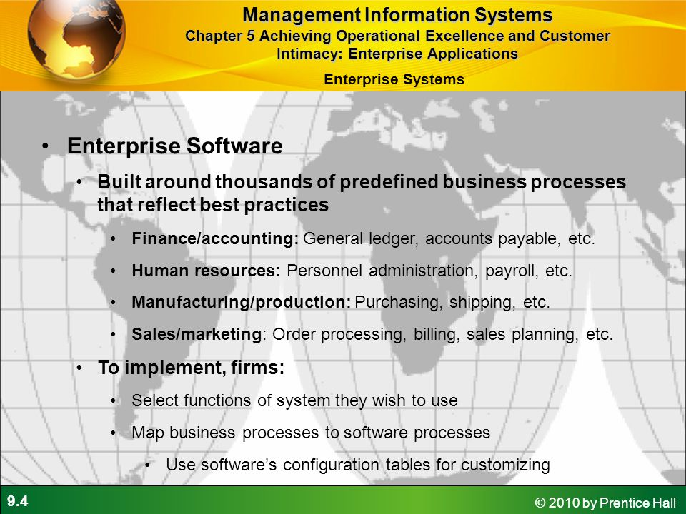 9.5 © 2010 by Prentice Hall Business Value of Enterprise Systems Increase operational efficiency Provide firmwide information to support decision making Enable rapid responses to customer requests for information or products Include analytical tools to evaluate overall organizational performance Management Information Systems Chapter 5 Achieving Operational Excellence and Customer Intimacy: Enterprise Applications Enterprise Systems
