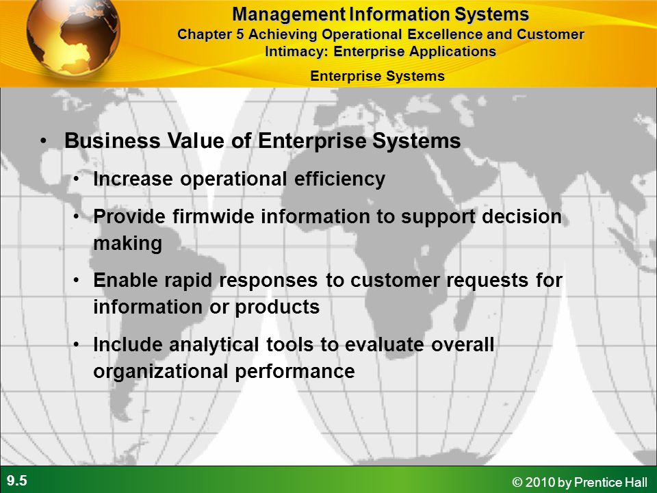 9.5 © 2010 by Prentice Hall Business Value of Enterprise Systems Increase operational efficiency Provide firmwide information to support decision maki