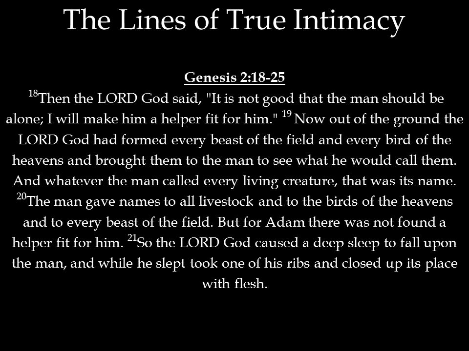 Genesis 2:18-25 18 Then the LORD God said, It is not good that the man should be alone; I will make him a helper fit for him. 19 Now out of the ground the LORD God had formed every beast of the field and every bird of the heavens and brought them to the man to see what he would call them.