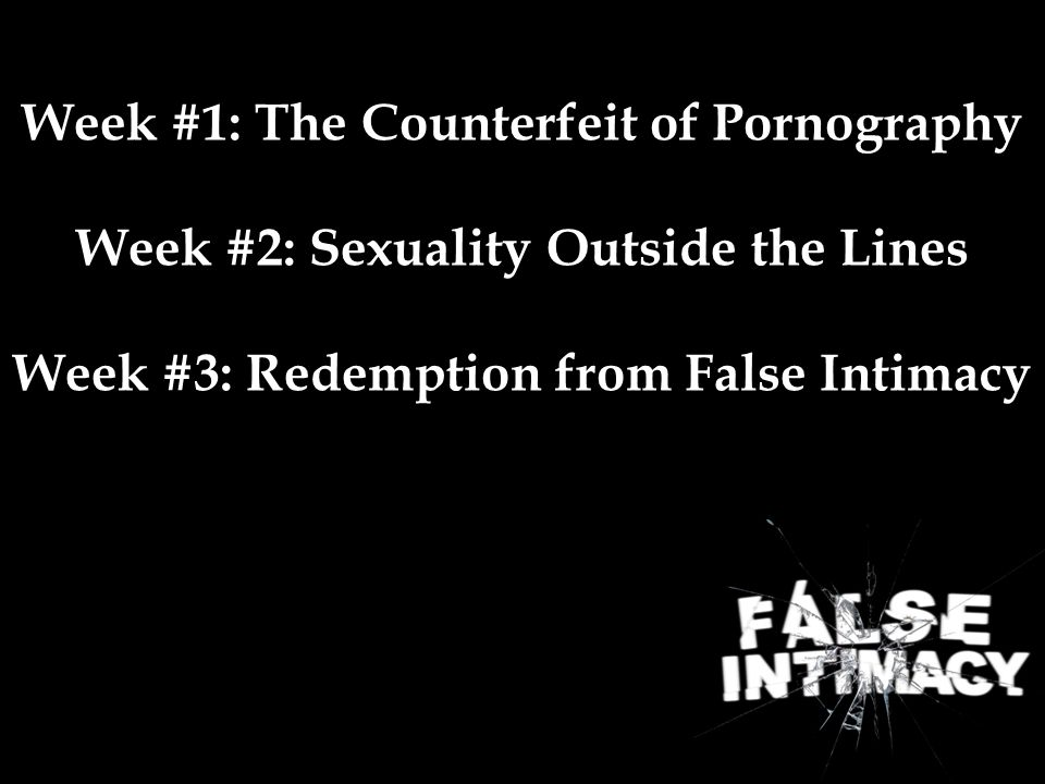 Week #1: The Counterfeit of Pornography Week #2: Sexuality Outside the Lines Week #3: Redemption from False Intimacy