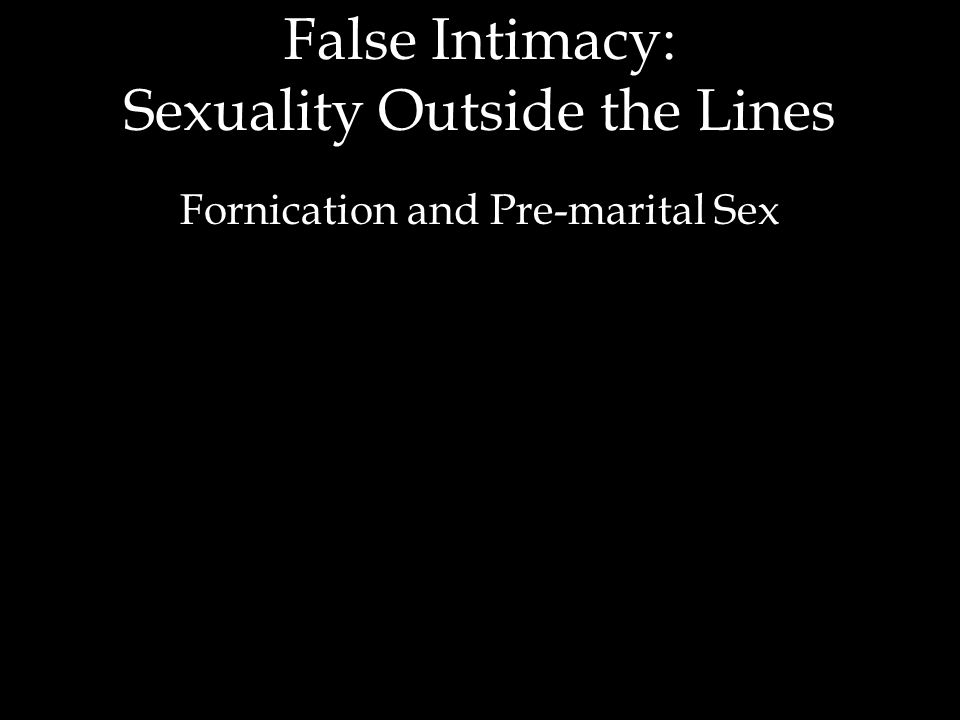 False Intimacy: Sexuality Outside the Lines Fornication and Pre-marital Sex
