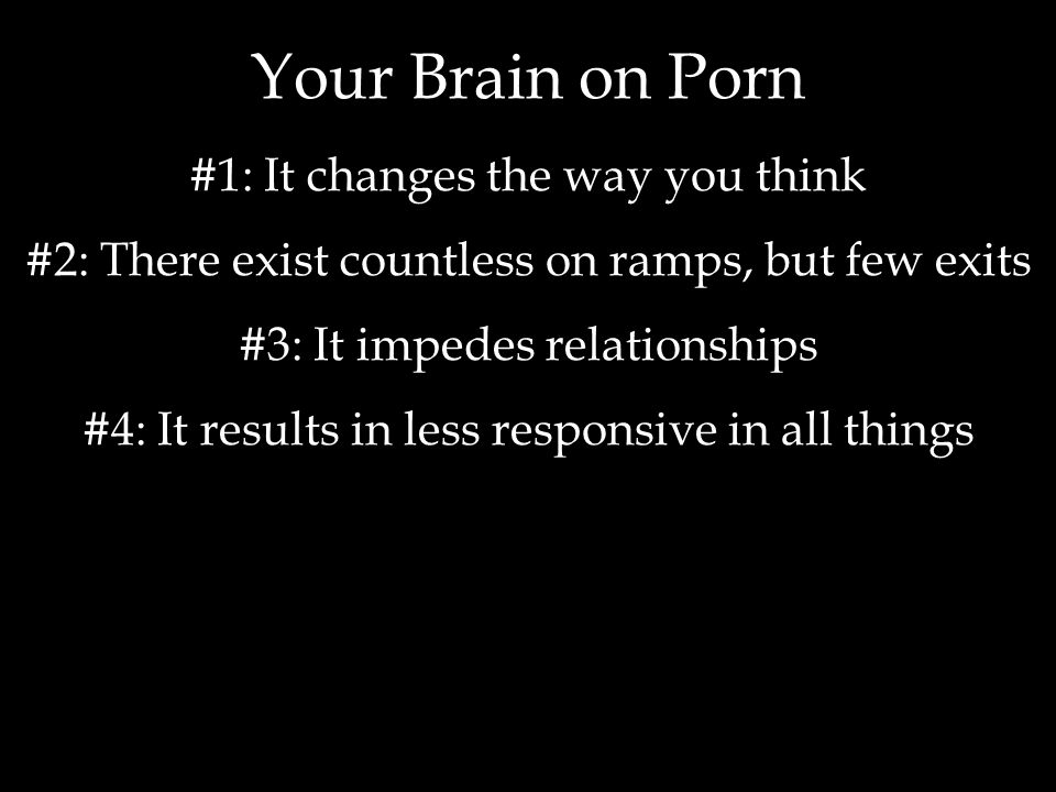 Your Brain on Porn #1: It changes the way you think #2: There exist countless on ramps, but few exits #3: It impedes relationships #4: It results in less responsive in all things