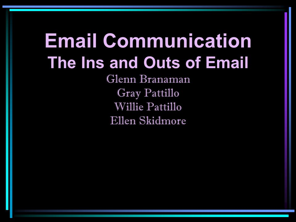 Email Communication The Ins and Outs of Email Glenn Branaman Gray Pattillo Willie Pattillo Ellen Skidmore