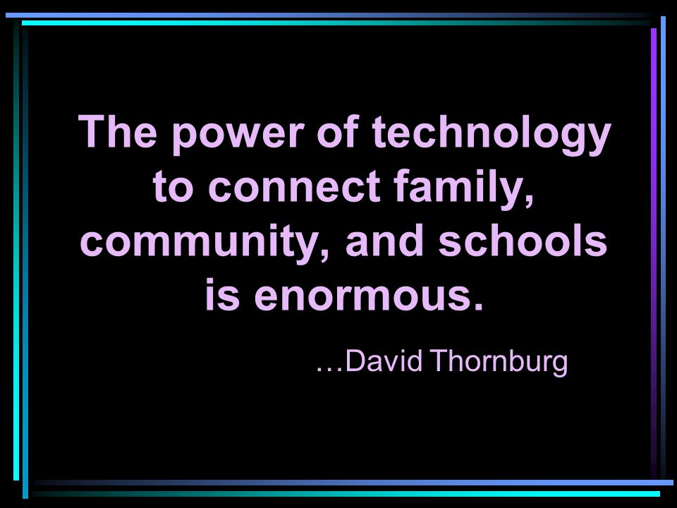 The power of technology to connect family, community, and schools is enormous. …David Thornburg