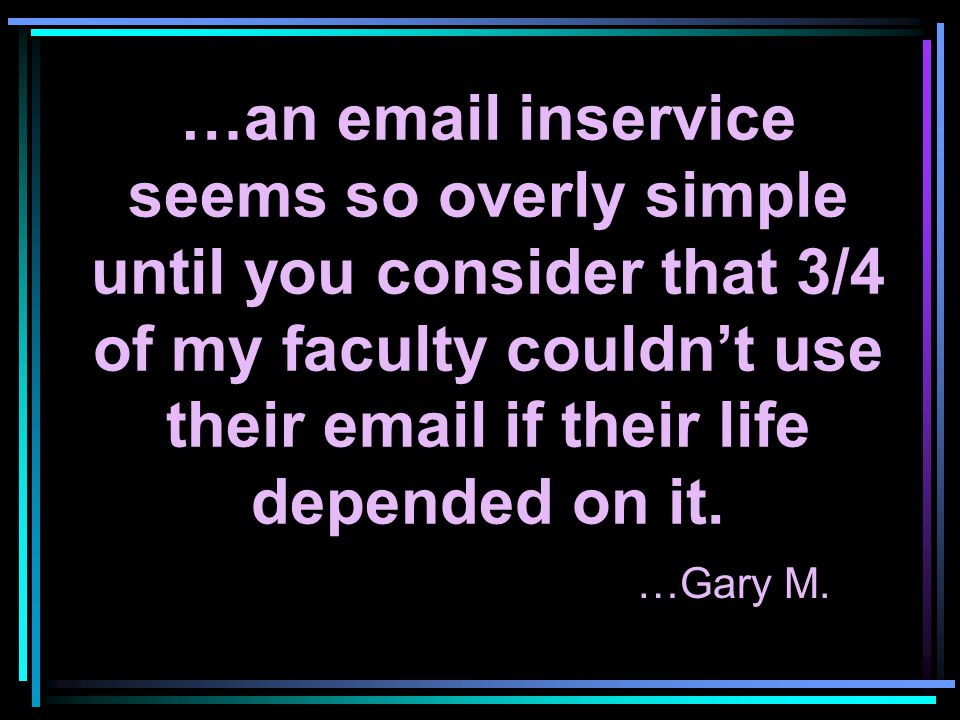…an email inservice seems so overly simple until you consider that 3/4 of my faculty couldn't use their email if their life depended on it. …Gary M.