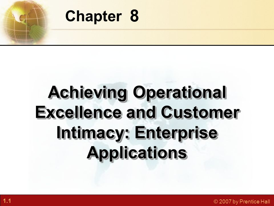 1.1 © 2007 by Prentice Hall 8 Chapter Achieving Operational Excellence and Customer Intimacy: Enterprise Applications