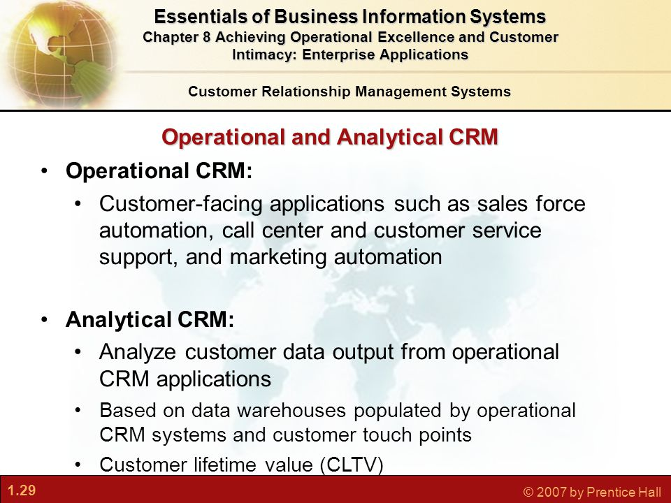 1.29 © 2007 by Prentice Hall Operational CRM: Customer-facing applications such as sales force automation, call center and customer service support, and marketing automation Analytical CRM: Analyze customer data output from operational CRM applications Based on data warehouses populated by operational CRM systems and customer touch points Customer lifetime value (CLTV) Customer Relationship Management Systems Essentials of Business Information Systems Chapter 8 Achieving Operational Excellence and Customer Intimacy: Enterprise Applications Operational and Analytical CRM