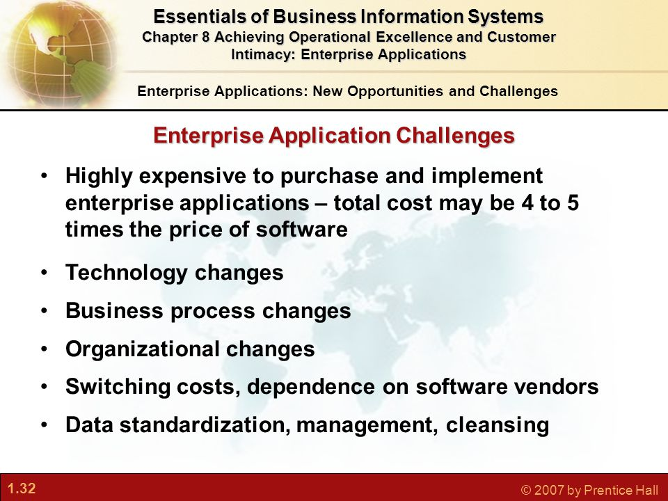 1.32 © 2007 by Prentice Hall Enterprise Application Challenges Highly expensive to purchase and implement enterprise applications – total cost may be 4 to 5 times the price of software Technology changes Business process changes Organizational changes Switching costs, dependence on software vendors Data standardization, management, cleansing Enterprise Applications: New Opportunities and Challenges Essentials of Business Information Systems Chapter 8 Achieving Operational Excellence and Customer Intimacy: Enterprise Applications