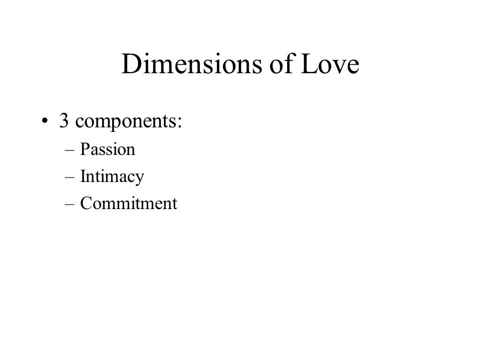 Dimensions of Love 3 components: –Passion –Intimacy –Commitment