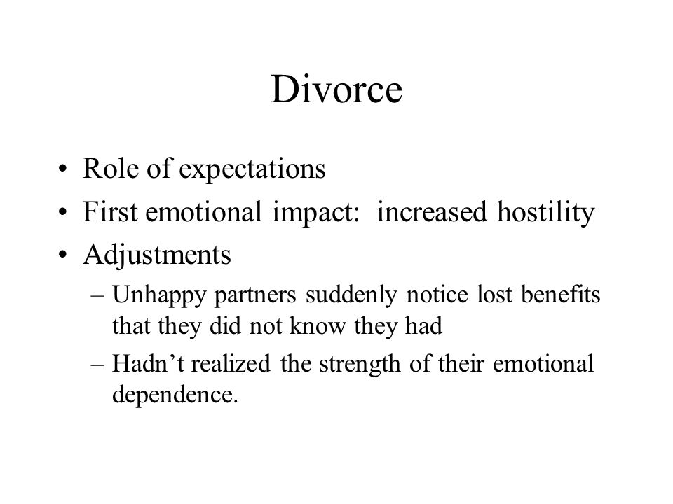 Divorce Role of expectations First emotional impact: increased hostility Adjustments –Unhappy partners suddenly notice lost benefits that they did not