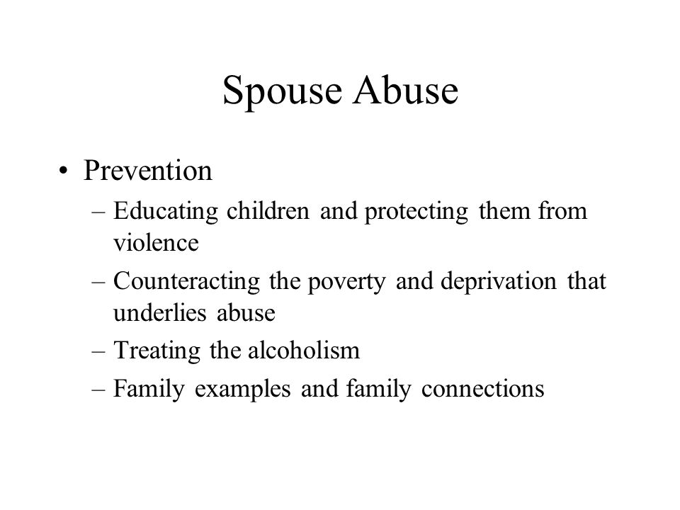 Spouse Abuse Prevention –Educating children and protecting them from violence –Counteracting the poverty and deprivation that underlies abuse –Treatin