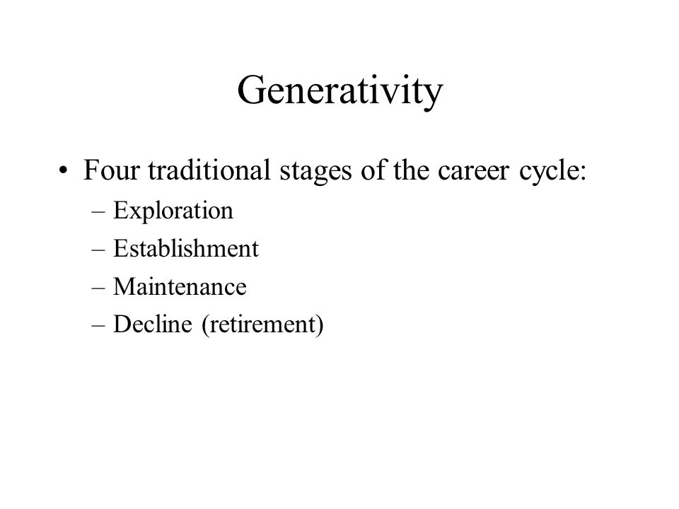 Generativity Four traditional stages of the career cycle: –Exploration –Establishment –Maintenance –Decline (retirement)