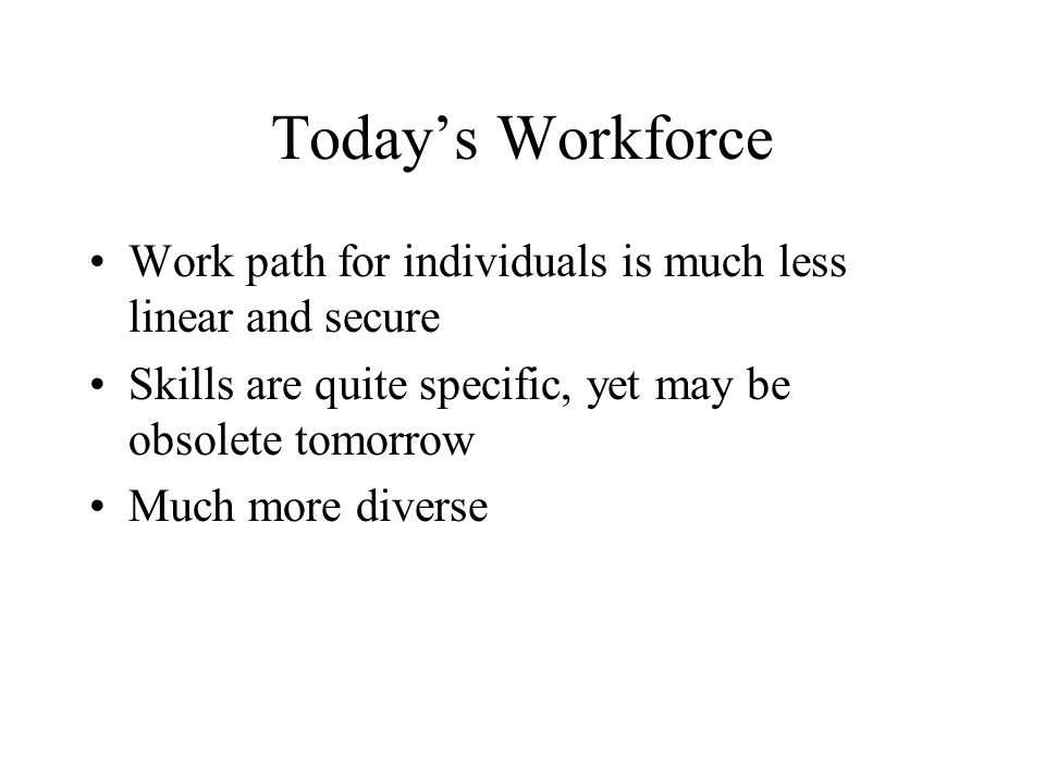 Today's Workforce Work path for individuals is much less linear and secure Skills are quite specific, yet may be obsolete tomorrow Much more diverse