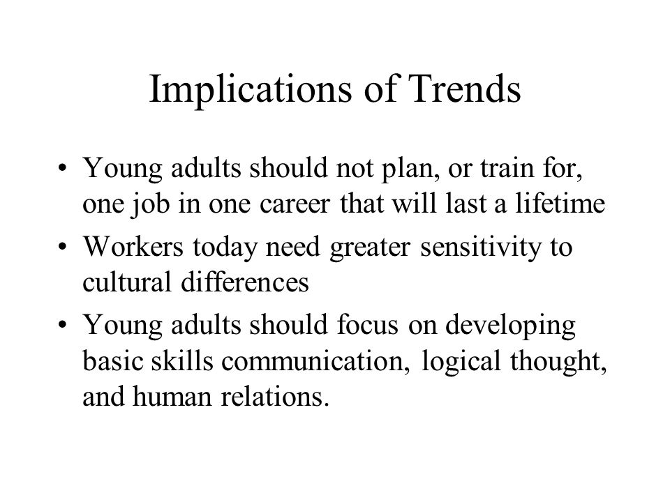 Implications of Trends Young adults should not plan, or train for, one job in one career that will last a lifetime Workers today need greater sensitiv