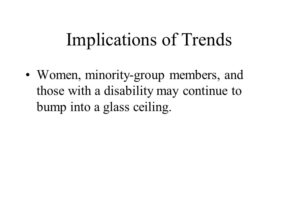 Implications of Trends Women, minority-group members, and those with a disability may continue to bump into a glass ceiling.