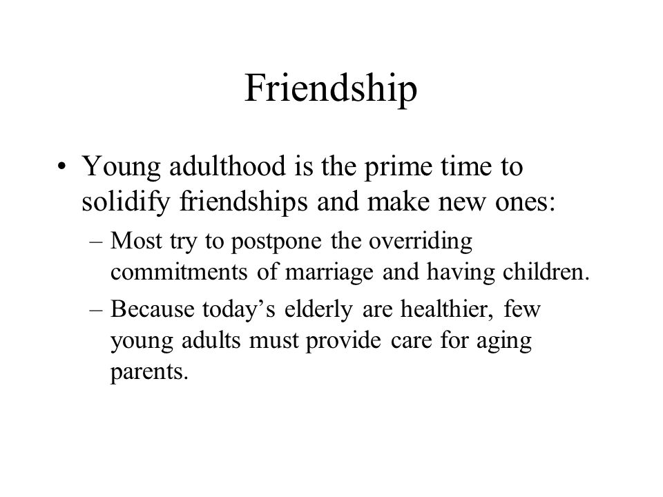 Friendship Young adulthood is the prime time to solidify friendships and make new ones: –Most try to postpone the overriding commitments of marriage a
