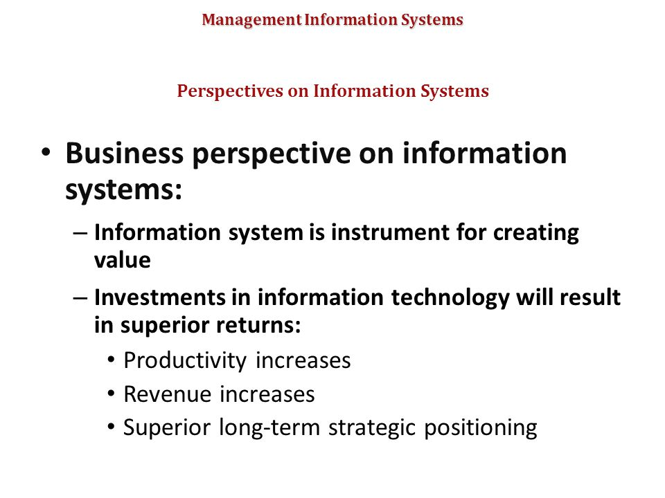 Management Information Systems Business perspective on information systems: – Information system is instrument for creating value – Investments in inf