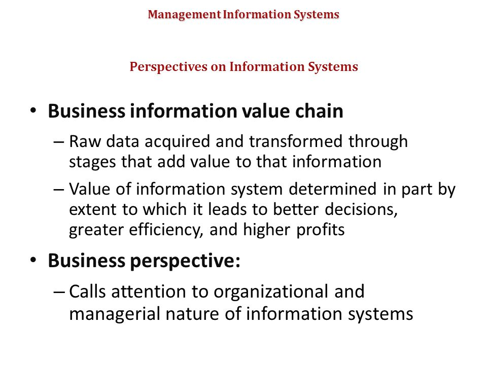 Management Information Systems Business information value chain – Raw data acquired and transformed through stages that add value to that information