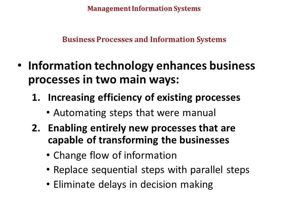 Management Information Systems Information technology enhances business processes in two main ways: 1.Increasing efficiency of existing processes Auto