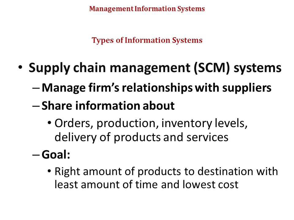 Management Information Systems Supply chain management (SCM) systems – Manage firm's relationships with suppliers – Share information about Orders, pr