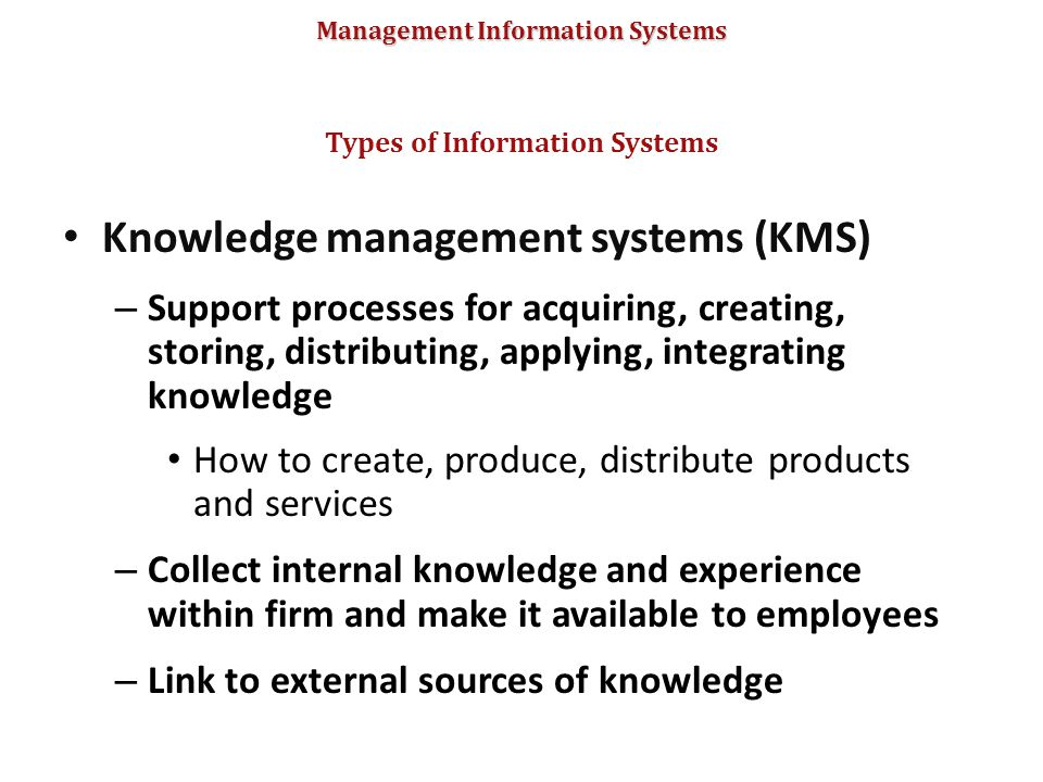 Management Information Systems Knowledge management systems (KMS) – Support processes for acquiring, creating, storing, distributing, applying, integr