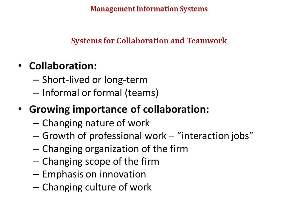 Management Information Systems Collaboration: – Short-lived or long-term – Informal or formal (teams) Growing importance of collaboration: – Changing