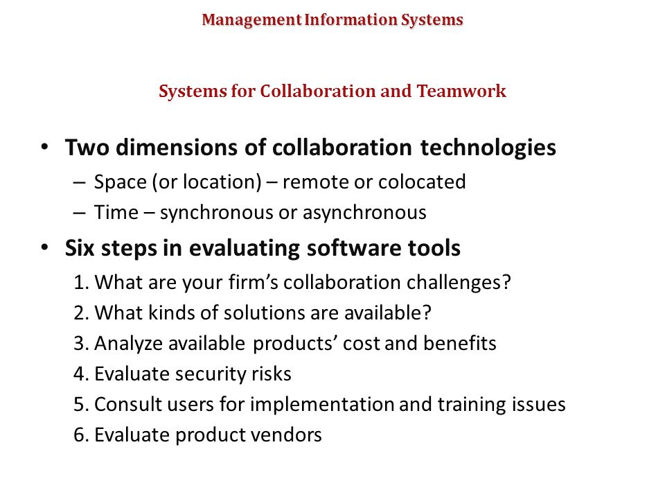 Management Information Systems Two dimensions of collaboration technologies – Space (or location) – remote or colocated – Time – synchronous or asynch