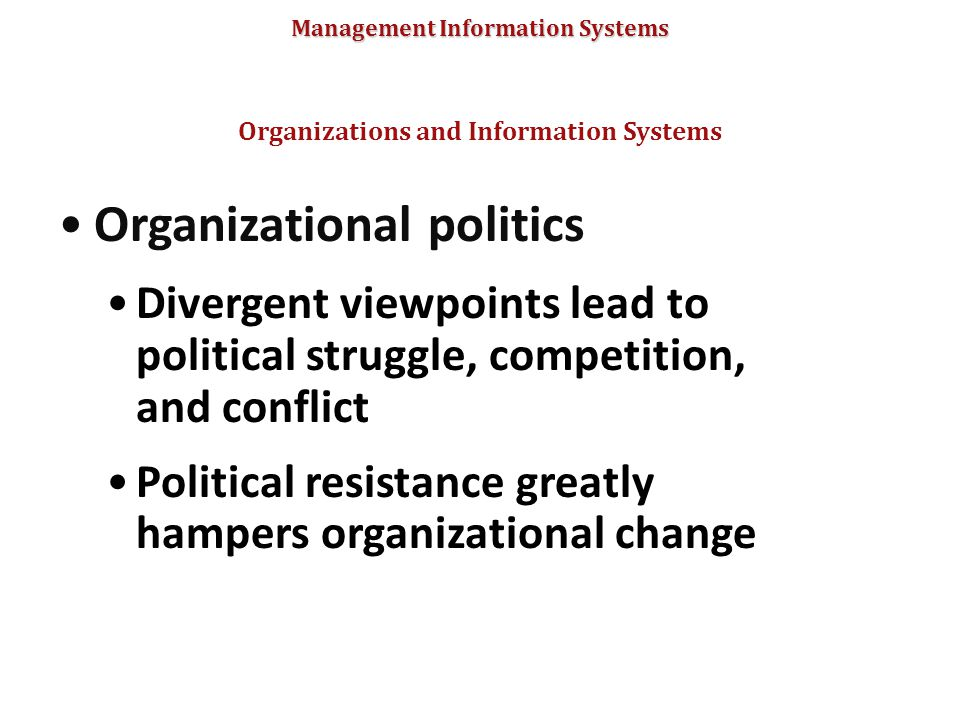 Management Information Systems Organizational politics Divergent viewpoints lead to political struggle, competition, and conflict Political resistance