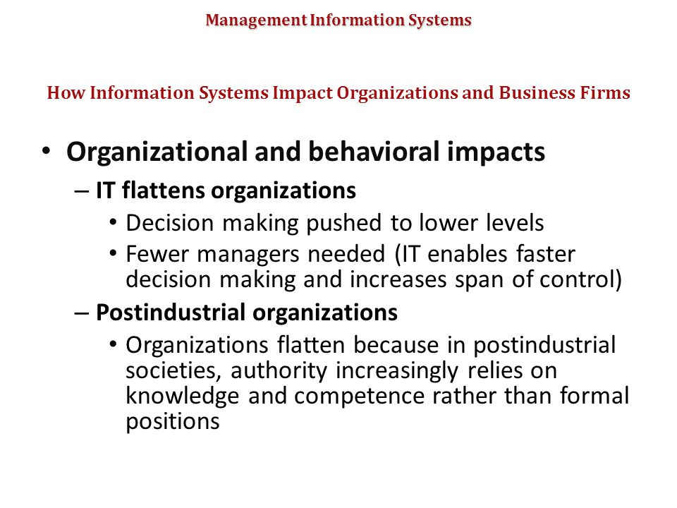Management Information Systems Organizational and behavioral impacts – IT flattens organizations Decision making pushed to lower levels Fewer managers