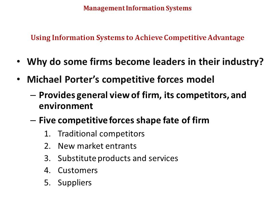 Management Information Systems Why do some firms become leaders in their industry? Michael Porter's competitive forces model – Provides general view o