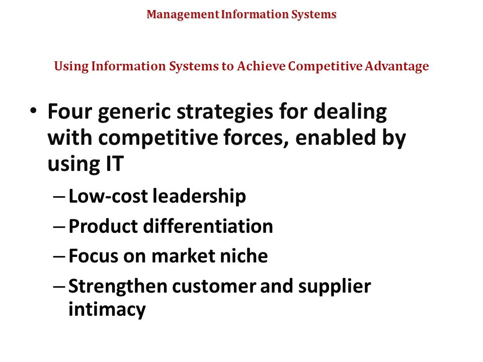 Management Information Systems Four generic strategies for dealing with competitive forces, enabled by using IT – Low-cost leadership – Product differ