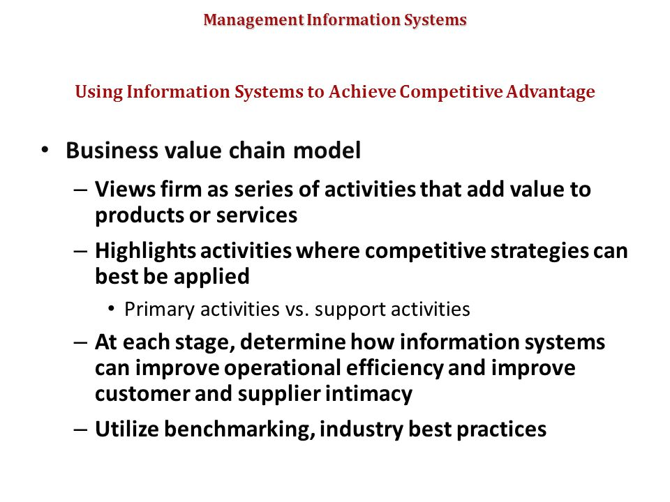 Management Information Systems Business value chain model – Views firm as series of activities that add value to products or services – Highlights act