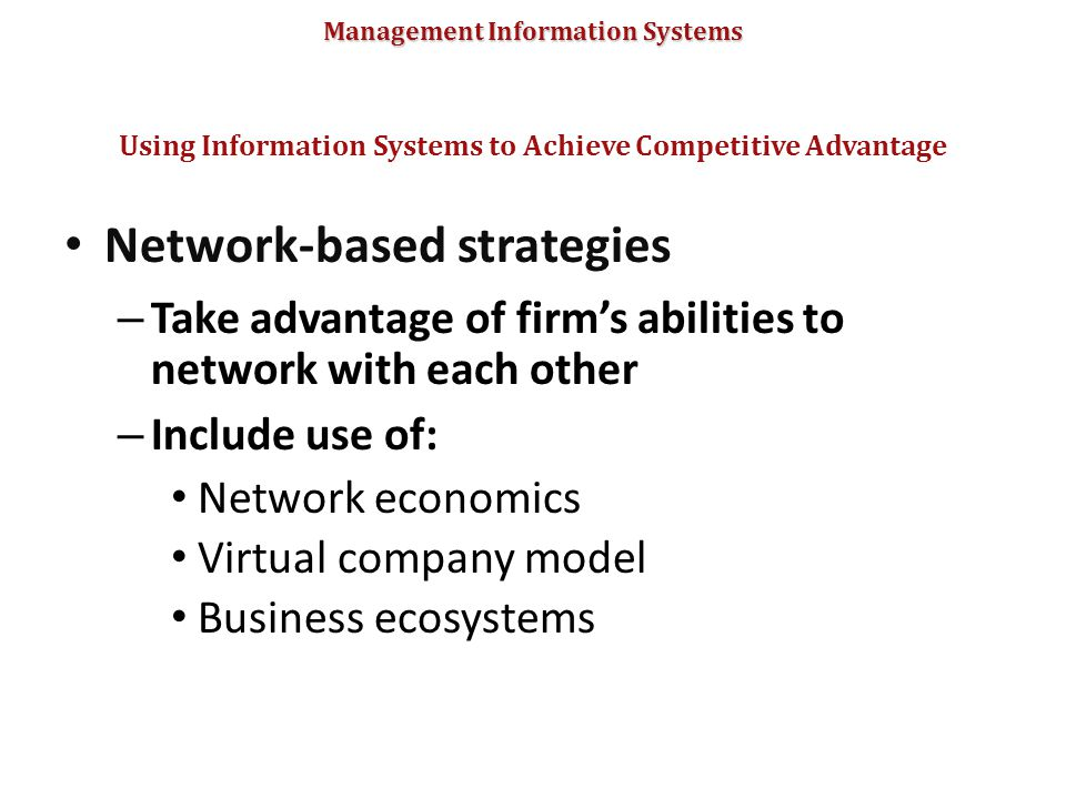 Management Information Systems Network-based strategies – Take advantage of firm's abilities to network with each other – Include use of: Network econ