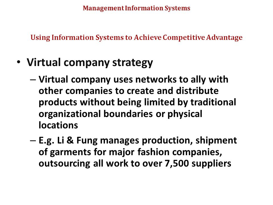 Management Information Systems Virtual company strategy – Virtual company uses networks to ally with other companies to create and distribute products