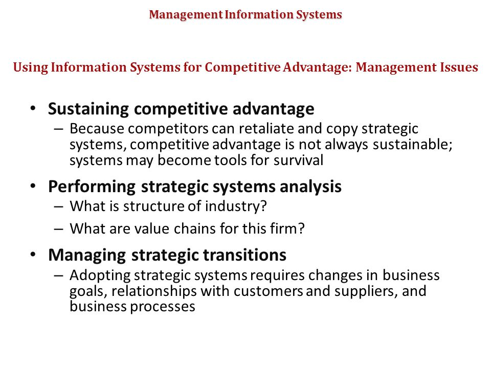 Management Information Systems Sustaining competitive advantage – Because competitors can retaliate and copy strategic systems, competitive advantage