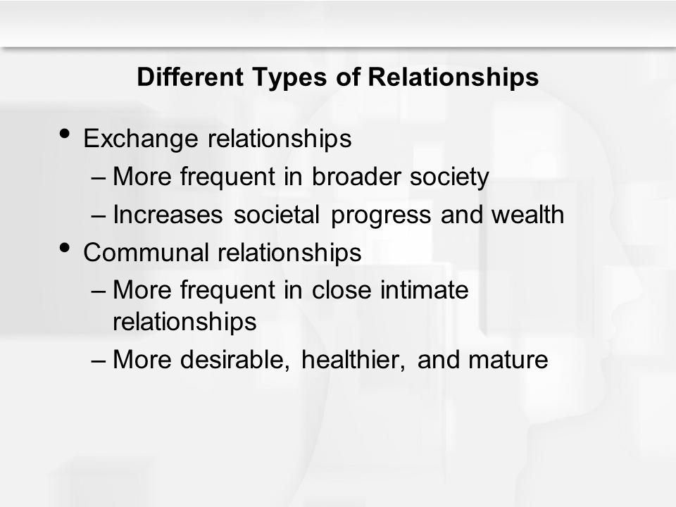 Different Types of Relationships Exchange relationships –More frequent in broader society –Increases societal progress and wealth Communal relationshi