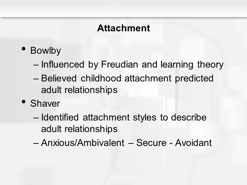 Attachment Bowlby –Influenced by Freudian and learning theory –Believed childhood attachment predicted adult relationships Shaver –Identified attachment styles to describe adult relationships –Anxious/Ambivalent – Secure - Avoidant