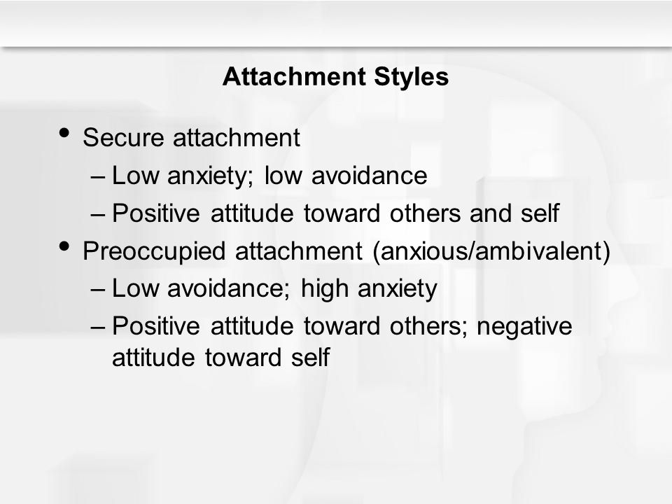 Attachment Styles Secure attachment –Low anxiety; low avoidance –Positive attitude toward others and self Preoccupied attachment (anxious/ambivalent) –Low avoidance; high anxiety –Positive attitude toward others; negative attitude toward self