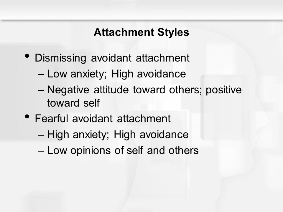 Attachment Styles Dismissing avoidant attachment –Low anxiety; High avoidance –Negative attitude toward others; positive toward self Fearful avoidant attachment –High anxiety; High avoidance –Low opinions of self and others