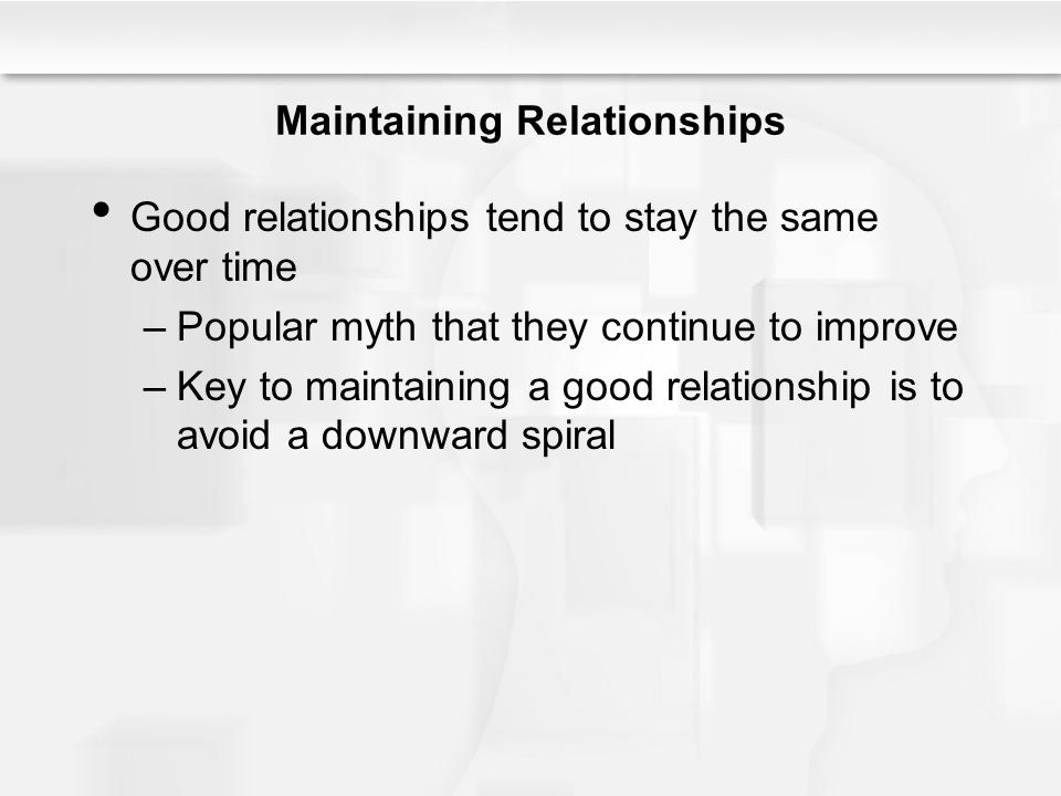 Maintaining Relationships Good relationships tend to stay the same over time –Popular myth that they continue to improve –Key to maintaining a good re