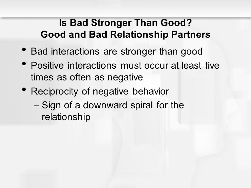 Is Bad Stronger Than Good? Good and Bad Relationship Partners Bad interactions are stronger than good Positive interactions must occur at least five t