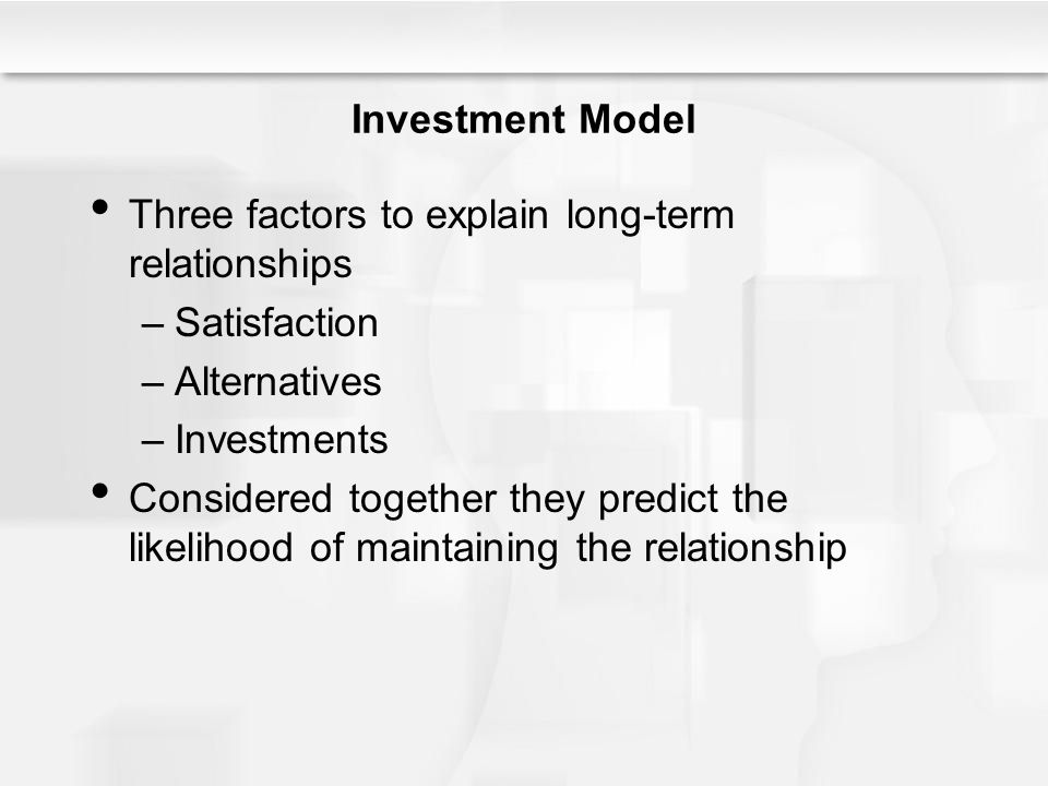 Investment Model Three factors to explain long-term relationships –Satisfaction –Alternatives –Investments Considered together they predict the likelihood of maintaining the relationship