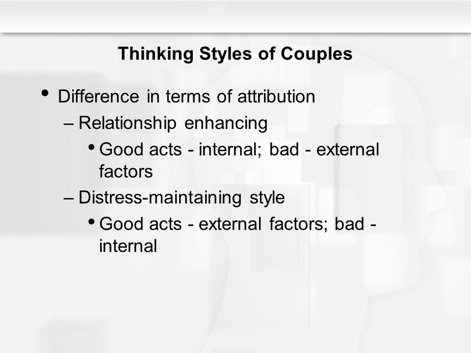 Thinking Styles of Couples Difference in terms of attribution –Relationship enhancing Good acts - internal; bad - external factors –Distress-maintaining style Good acts - external factors; bad - internal