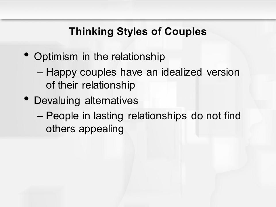 Thinking Styles of Couples Optimism in the relationship –Happy couples have an idealized version of their relationship Devaluing alternatives –People in lasting relationships do not find others appealing
