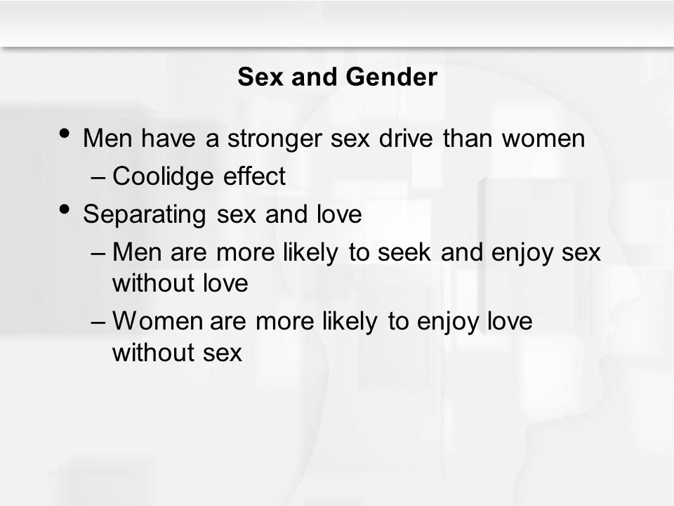 Sex and Gender Men have a stronger sex drive than women –Coolidge effect Separating sex and love –Men are more likely to seek and enjoy sex without love –Women are more likely to enjoy love without sex