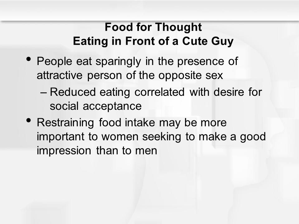 Food for Thought Eating in Front of a Cute Guy People eat sparingly in the presence of attractive person of the opposite sex –Reduced eating correlated with desire for social acceptance Restraining food intake may be more important to women seeking to make a good impression than to men